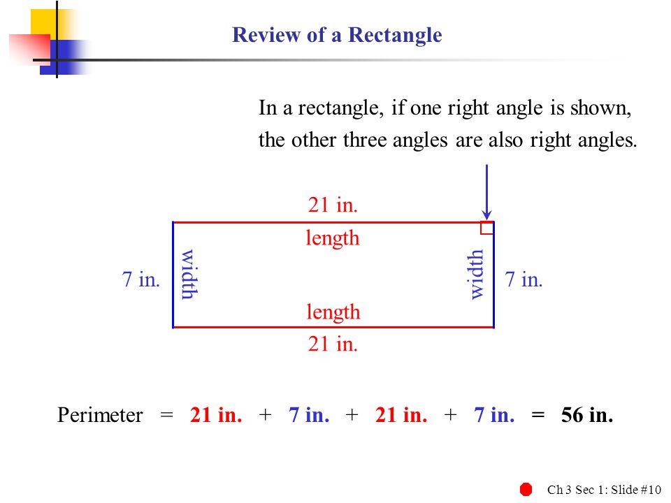 Ch 3 Sec 1: Slide #10 Review of a Rectangle length width 7 in. 21 in. length Perimeter = 21 in. + 7 in. + 21 in. + 7 in. = 56 in. In a rectangle, if o