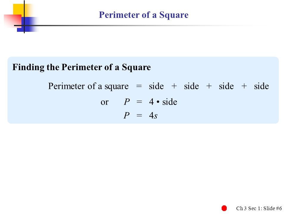 Ch 3 Sec 1: Slide #6 Perimeter of a Square Finding the Perimeter of a Square Perimeter of a square = side + side + side + side or P = 4 side P = 4s