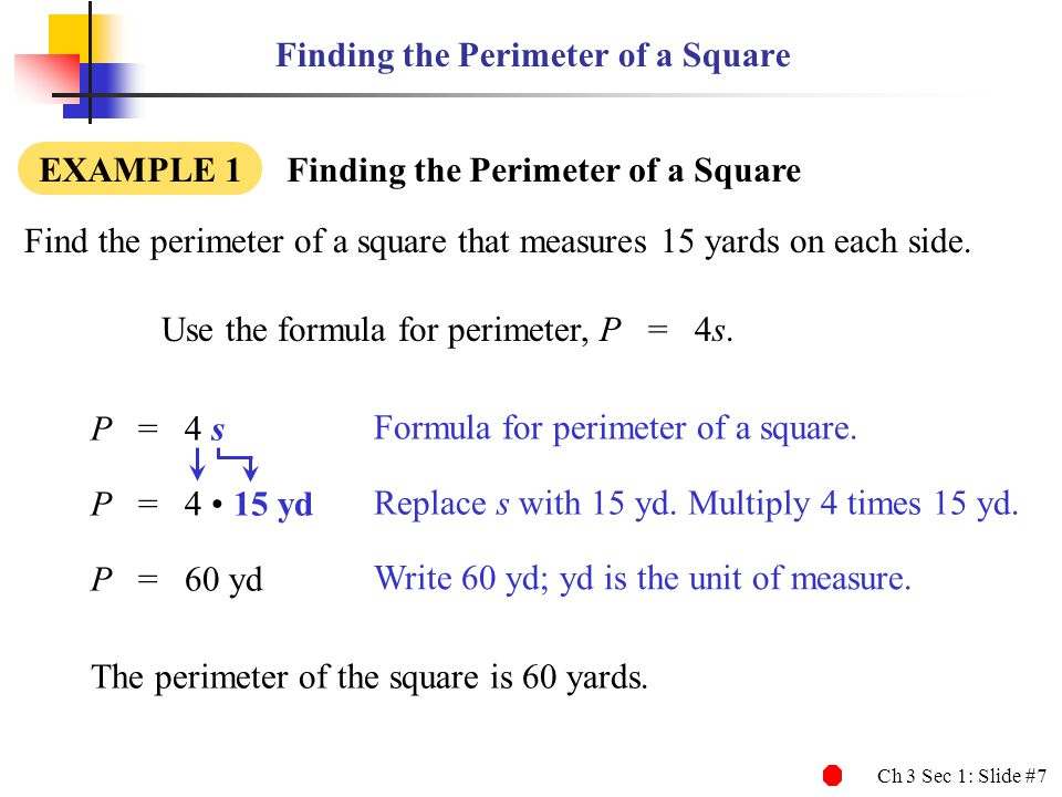 Ch 3 Sec 1: Slide #7 Finding the Perimeter of a Square Find the perimeter of a square that measures 15 yards on each side. Use the formula for perimet