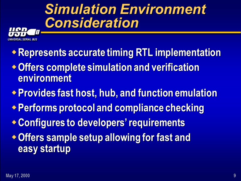 May 17, 20009 Simulation Environment Consideration w Represents accurate timing RTL implementation w Offers complete simulation and verification environment w Provides fast host, hub, and function emulation w Performs protocol and compliance checking w Configures to developers' requirements w Offers sample setup allowing for fast and easy startup