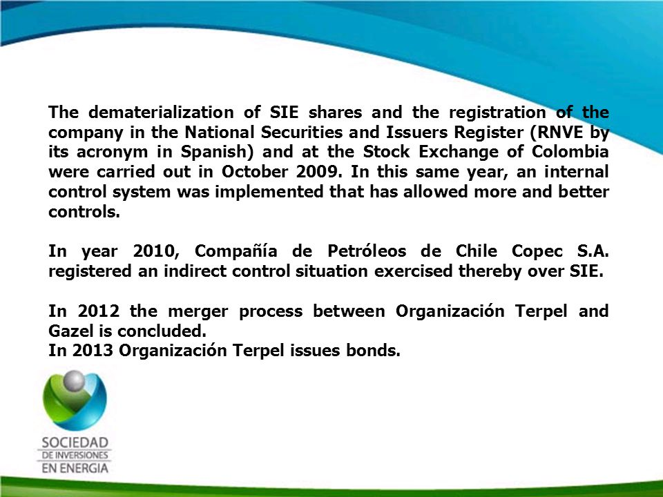 Historia SIE The dematerialization of SIE shares and the registration of the company in the National Securities and Issuers Register (RNVE by its acronym in Spanish) and at the Stock Exchange of Colombia were carried out in October 2009.