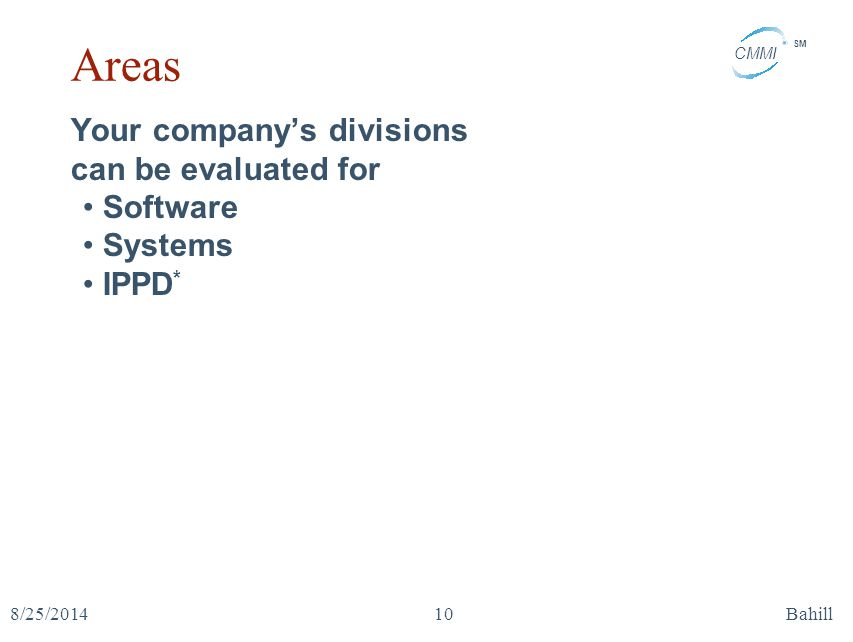CMMI SM 8/25/2014Bahill10 Areas Your company's divisions can be evaluated for Software Systems IPPD *