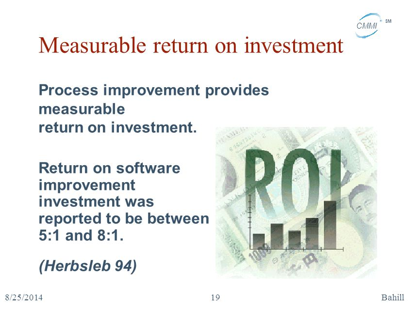 CMMI SM 8/25/2014Bahill19 Measurable return on investment Return on software improvement investment was reported to be between 5:1 and 8:1. (Herbsleb