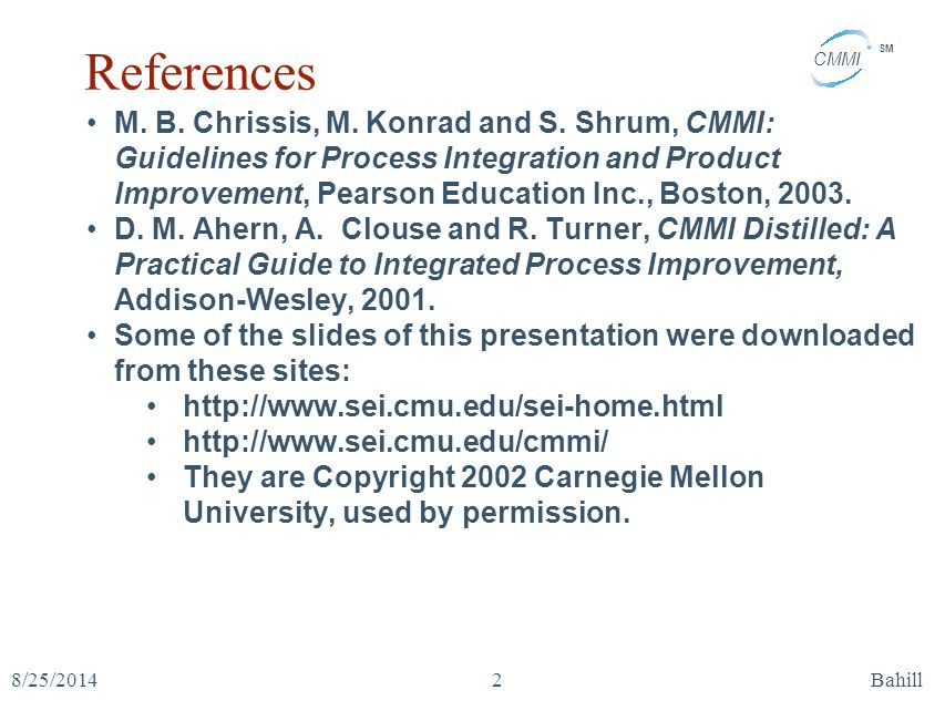CMMI SM 8/25/2014Bahill2 References M. B. Chrissis, M. Konrad and S. Shrum, CMMI: Guidelines for Process Integration and Product Improvement, Pearson
