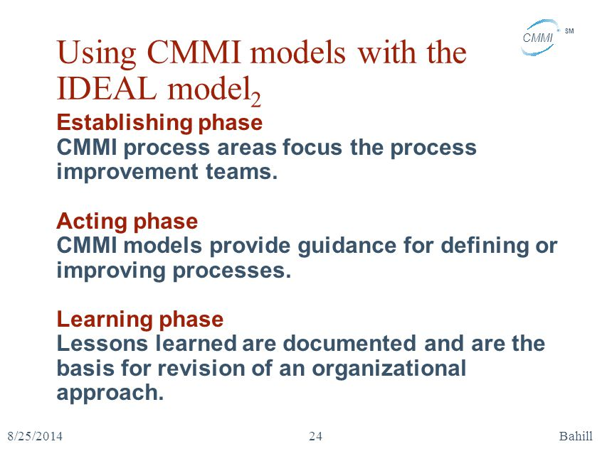 CMMI SM 8/25/2014Bahill24 Using CMMI models with the IDEAL model 2 Establishing phase CMMI process areas focus the process improvement teams. Acting p