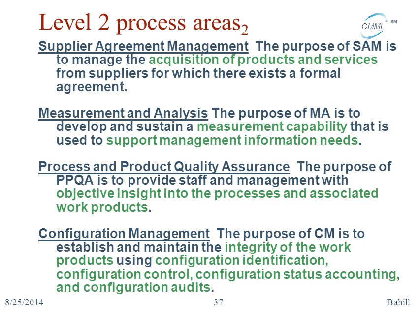 CMMI SM 8/25/2014Bahill37 Level 2 process areas 2 Supplier Agreement Management The purpose of SAM is to manage the acquisition of products and servic
