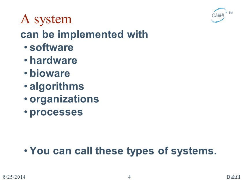 CMMI SM 8/25/2014Bahill4 A system can be implemented with software hardware bioware algorithms organizations processes You can call these types of sys
