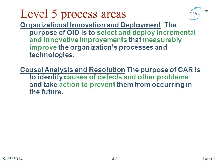 CMMI SM 8/25/2014Bahill42 Level 5 process areas Organizational Innovation and Deployment The purpose of OID is to select and deploy incremental and in