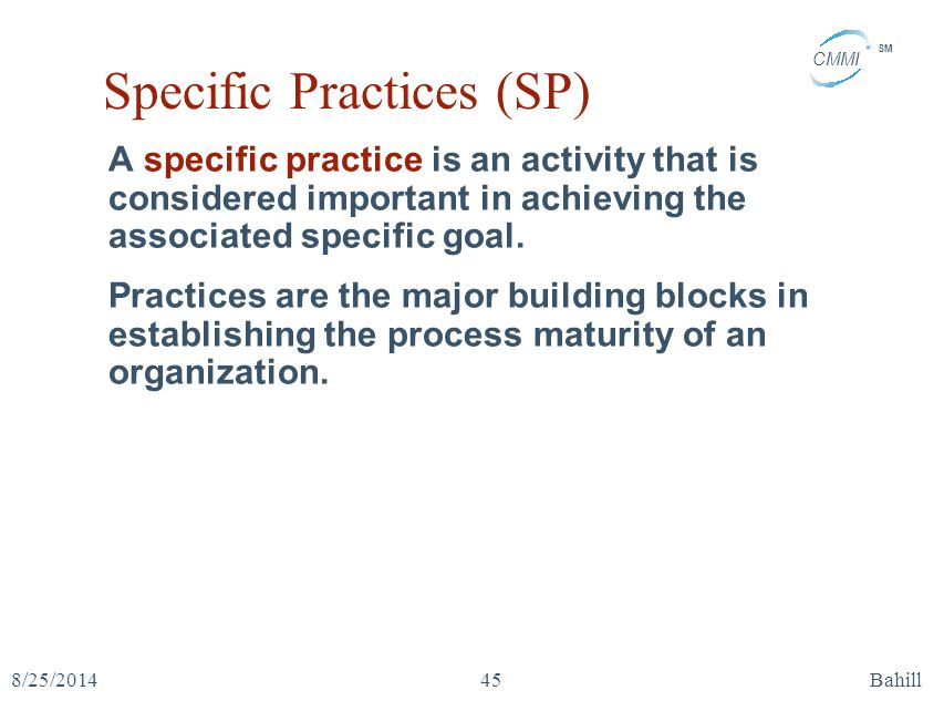 CMMI SM 8/25/2014Bahill45 Specific Practices (SP) A specific practice is an activity that is considered important in achieving the associated specific