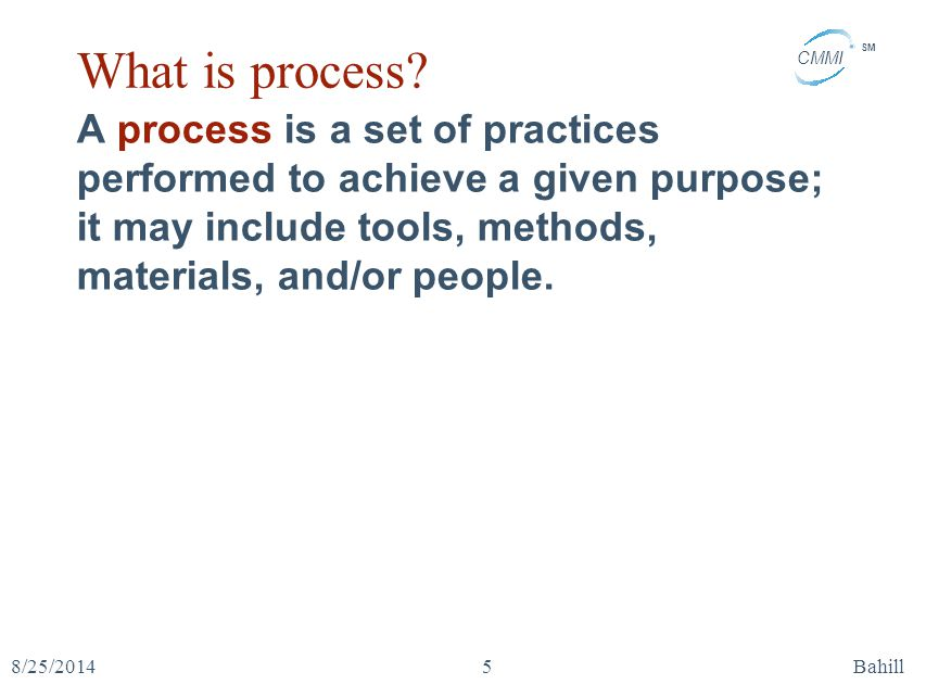 CMMI SM 8/25/2014Bahill5 What is process? A process is a set of practices performed to achieve a given purpose; it may include tools, methods, materia
