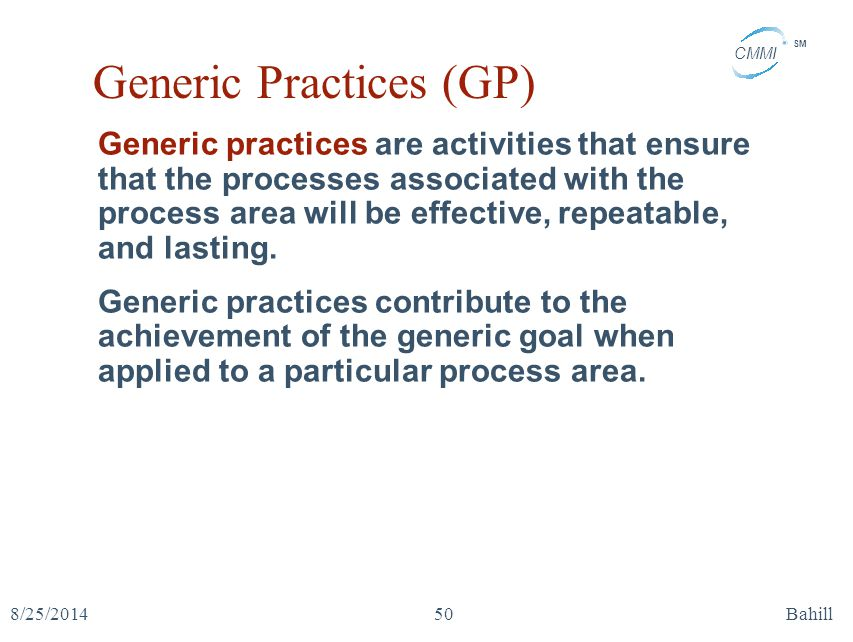 CMMI SM 8/25/2014Bahill50 Generic Practices (GP) Generic practices are activities that ensure that the processes associated with the process area will