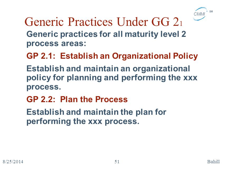 CMMI SM 8/25/2014Bahill51 Generic Practices Under GG 2 1 Generic practices for all maturity level 2 process areas: GP 2.1: Establish an Organizational