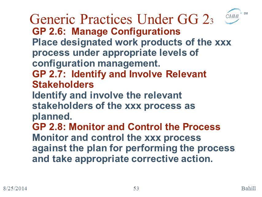 CMMI SM 8/25/2014Bahill53 Generic Practices Under GG 2 3 GP 2.6: Manage Configurations Place designated work products of the xxx process under appropr