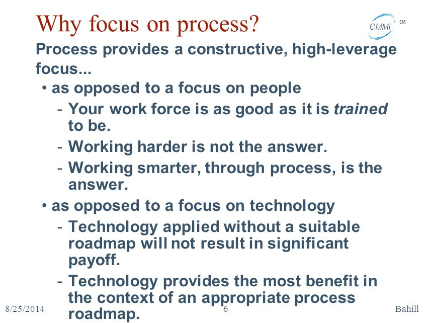 CMMI SM 8/25/2014Bahill6 Why focus on process? Process provides a constructive, high-leverage focus... as opposed to a focus on people -Your work forc