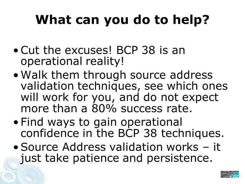 What can you do to help. Cut the excuses. BCP 38 is an operational reality.