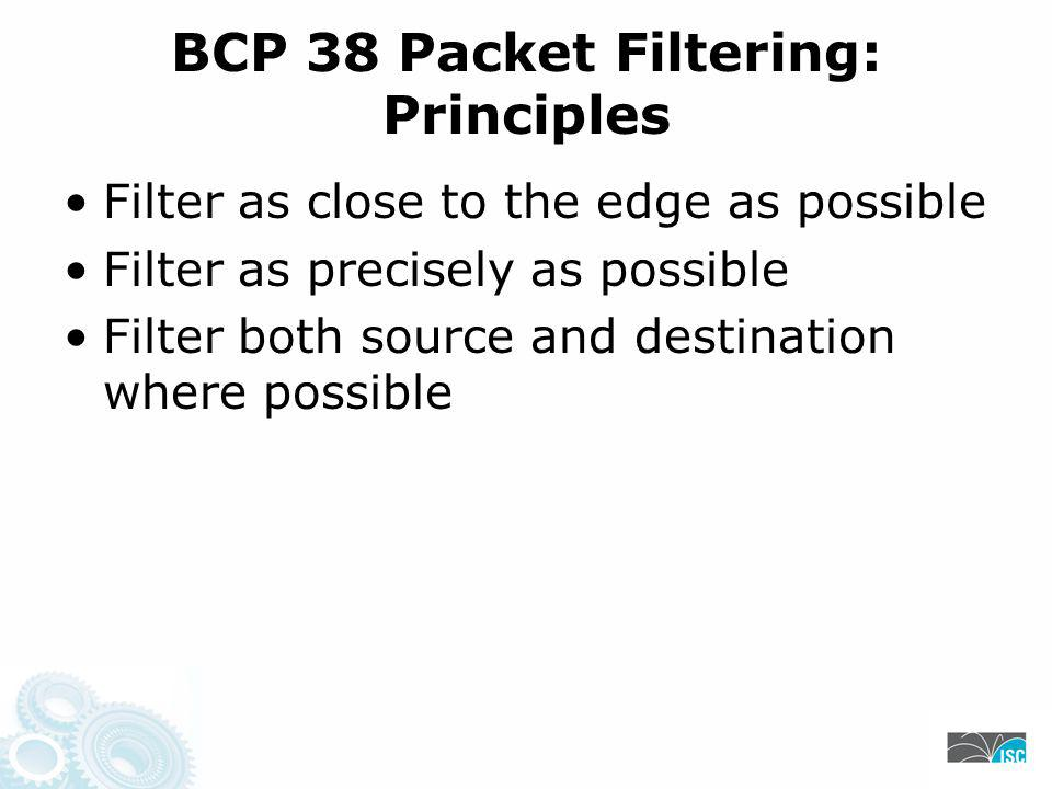 BCP 38 Packet Filtering: Principles Filter as close to the edge as possible Filter as precisely as possible Filter both source and destination where possible