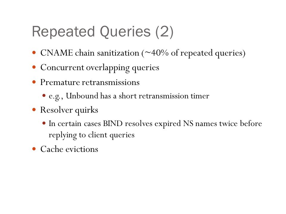 Repeated Queries (2) CNAME chain sanitization (~40% of repeated queries) Concurrent overlapping queries Premature retransmissions e.g., Unbound has a short retransmission timer Resolver quirks In certain cases BIND resolves expired NS names twice before replying to client queries Cache evictions