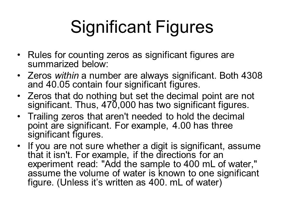Significant Figures Rules for counting zeros as significant figures are summarized below: Zeros within a number are always significant. Both 4308 and