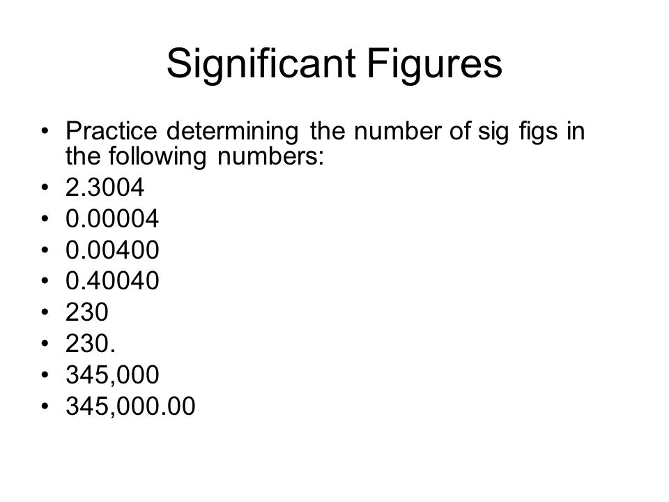 Significant Figures Practice determining the number of sig figs in the following numbers: 2.3004 0.00004 0.00400 0.40040 230 230. 345,000 345,000.00
