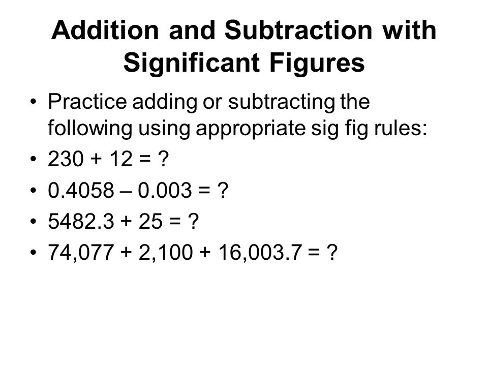 Addition and Subtraction with Significant Figures Practice adding or subtracting the following using appropriate sig fig rules: 230 + 12 = ? 0.4058 –