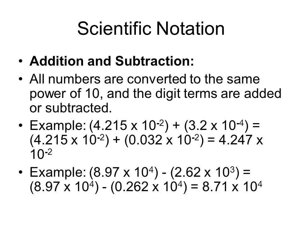 Scientific Notation Addition and Subtraction: All numbers are converted to the same power of 10, and the digit terms are added or subtracted. Example: