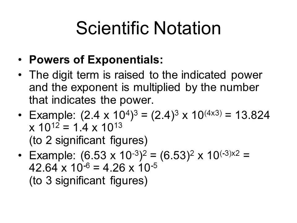 Scientific Notation Powers of Exponentials: The digit term is raised to the indicated power and the exponent is multiplied by the number that indicate
