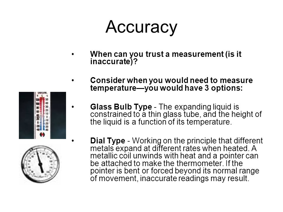 Accuracy When can you trust a measurement (is it inaccurate)? Consider when you would need to measure temperature—you would have 3 options: Glass Bulb