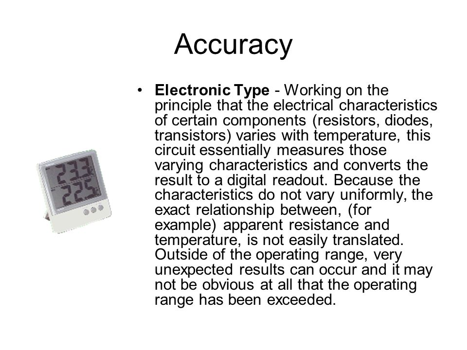 Accuracy Electronic Type - Working on the principle that the electrical characteristics of certain components (resistors, diodes, transistors) varies