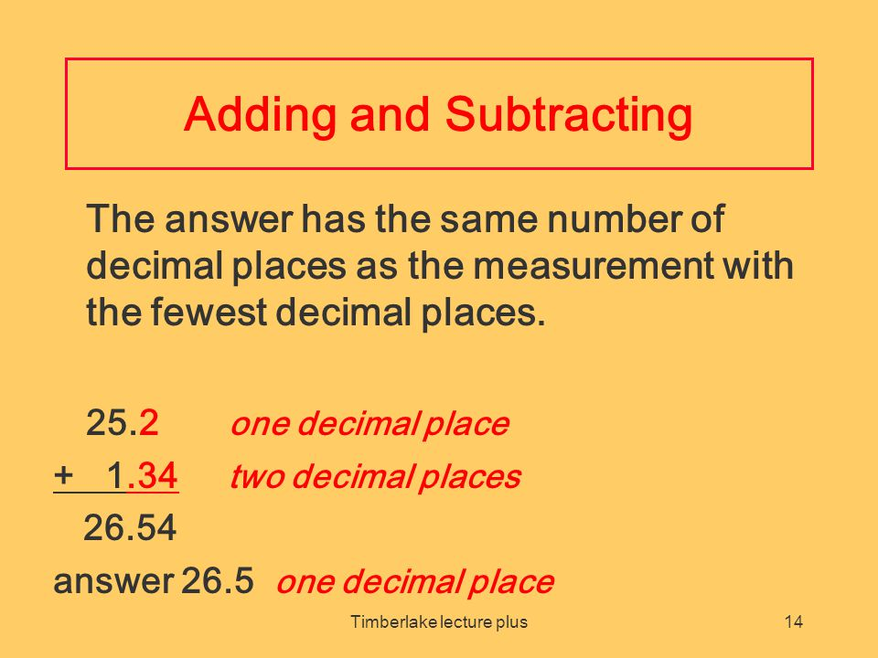 Timberlake lecture plus14 Adding and Subtracting The answer has the same number of decimal places as the measurement with the fewest decimal places.