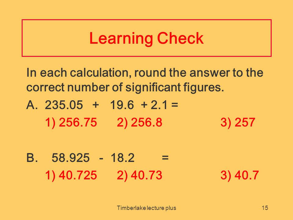 Timberlake lecture plus15 Learning Check In each calculation, round the answer to the correct number of significant figures.