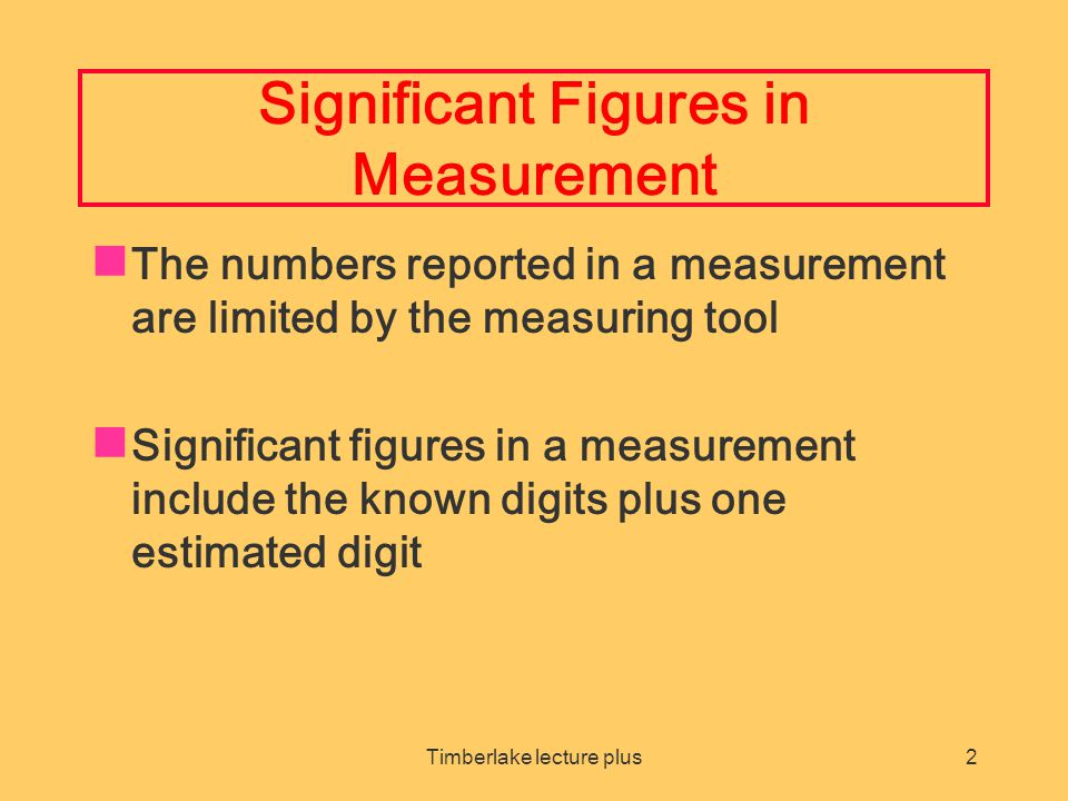 Timberlake lecture plus2 Significant Figures in Measurement The numbers reported in a measurement are limited by the measuring tool Significant figures in a measurement include the known digits plus one estimated digit