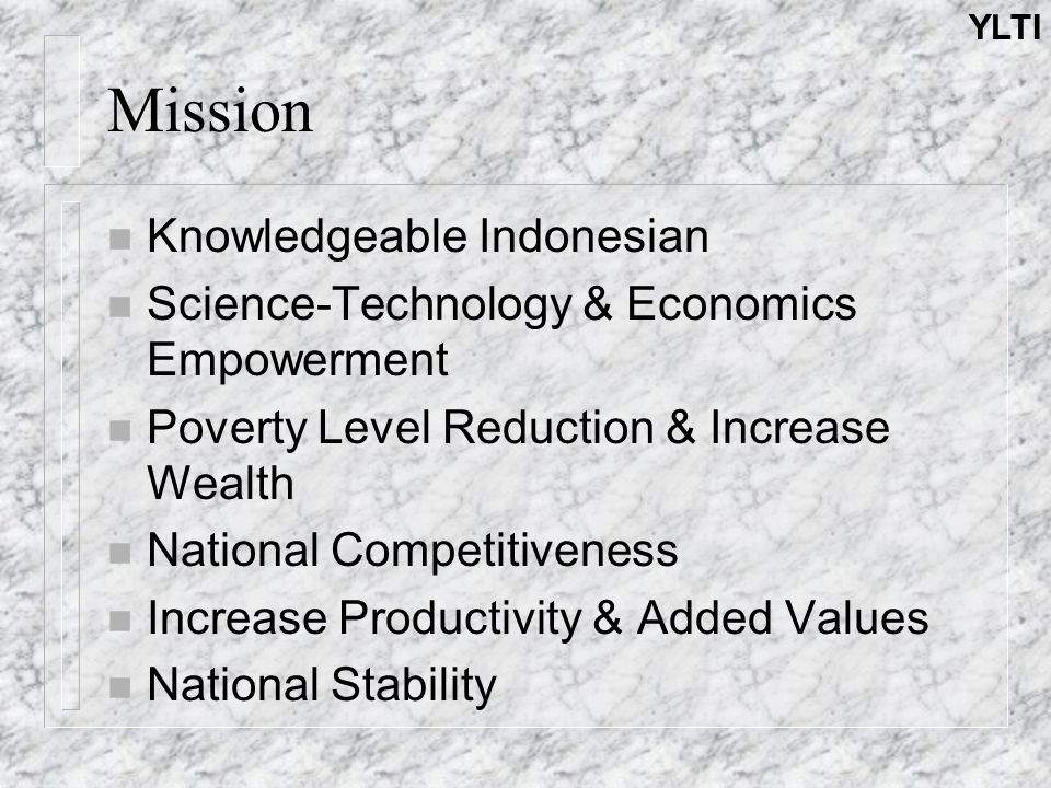 YLTI Mission n Knowledgeable Indonesian n Science-Technology & Economics Empowerment n Poverty Level Reduction & Increase Wealth n National Competitiveness n Increase Productivity & Added Values n National Stability