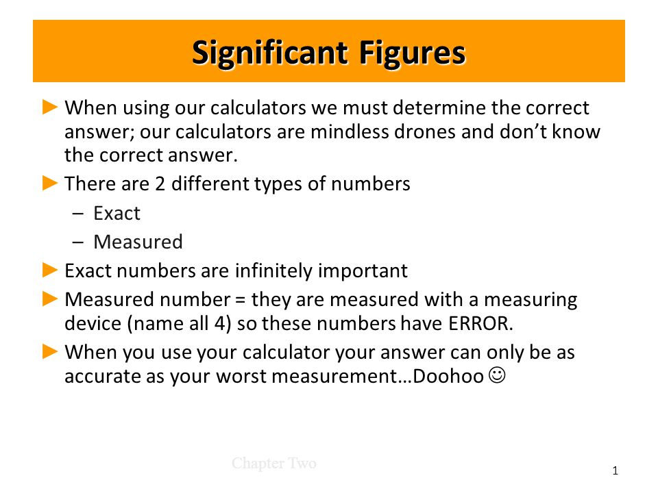 Significant Figures ► ► When using our calculators we must determine the correct answer; our calculators are mindless drones and don't know the correct answer.
