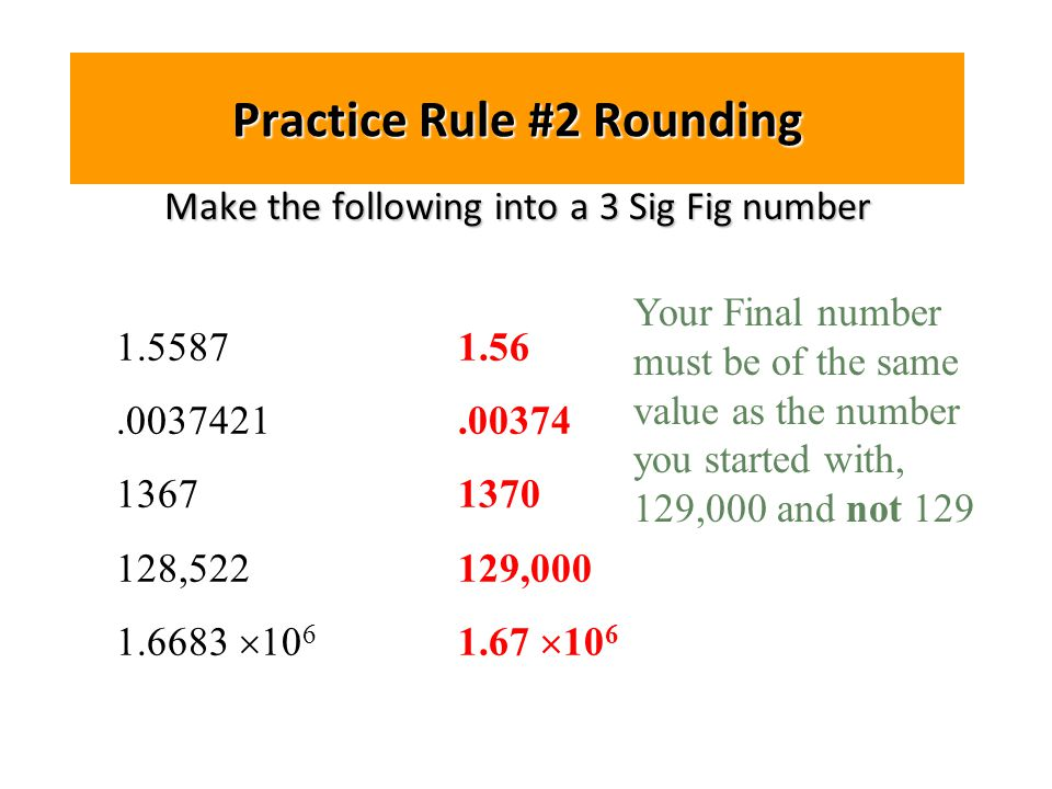 Practice Rule #2 Rounding Make the following into a 3 Sig Fig number 1.5587.0037421 1367 128,522 1.6683  10 6 1.56.00374 1370 129,000 1.67  10 6 Your Final number must be of the same value as the number you started with, 129,000 and not 129