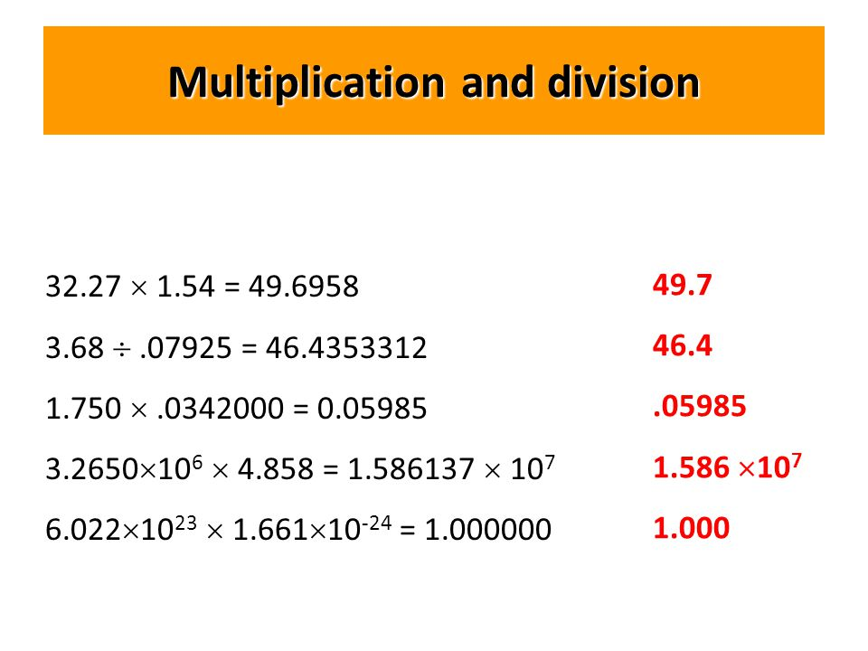 Multiplication and division 32.27  1.54 = 49.6958 3.68 .07925 = 46.4353312 1.750 .0342000 = 0.05985 3.2650  10 6  4.858 = 1.586137  10 7 6.022  10 23  1.661  10 -24 = 1.000000 49.7 46.4.05985 1.586  10 7 1.000
