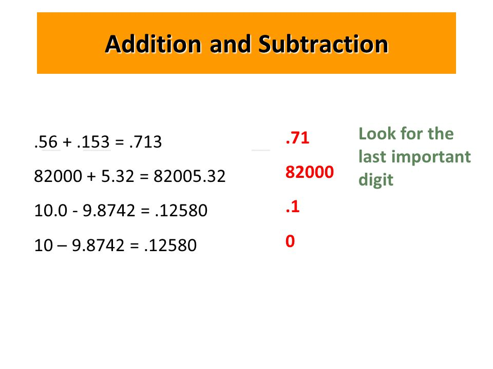 __ ___ __ Addition and Subtraction.56 +.153 =.713 82000 + 5.32 = 82005.32 10.0 - 9.8742 =.12580 10 – 9.8742 =.12580.71 82000.1 0 Look for the last important digit
