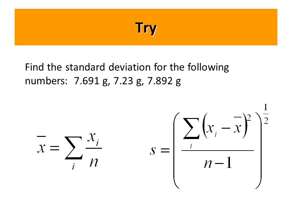 Try Find the standard deviation for the following numbers: 7.691 g, 7.23 g, 7.892 g