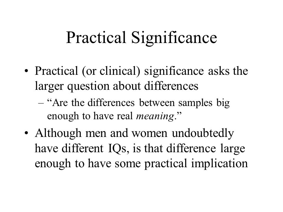 Practical Significance The fifth edition of the APA (2001) Publication Manual states: that it is almost always necessary to include some index of effect size or strength of relationship in your Results section.… The general principle to be followed … is to provide the reader not only with information about statistical significance but also with enough information to assess the magnitude of the observed effect or relationship.