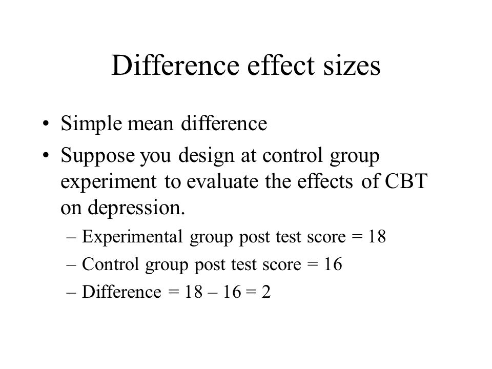 Difference effect sizes Problem with simple mean difference –Dependent on the scale of measurement –Ignores normal variation in scores –For example, if the following example was based on a scale with a SD of 15 points, a 2 point difference would be small – treatment would only effect depression by.13 SDs.