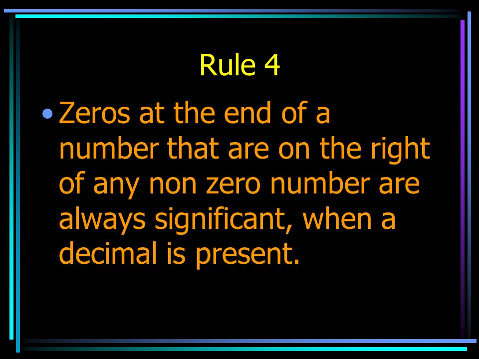 Rule 4 Zeros at the end of a number that are on the right of any non zero number are always significant, when a decimal is present.