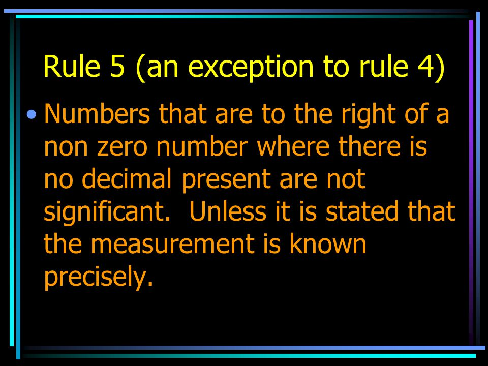 Rule 5 (an exception to rule 4) Numbers that are to the right of a non zero number where there is no decimal present are not significant. Unless it is