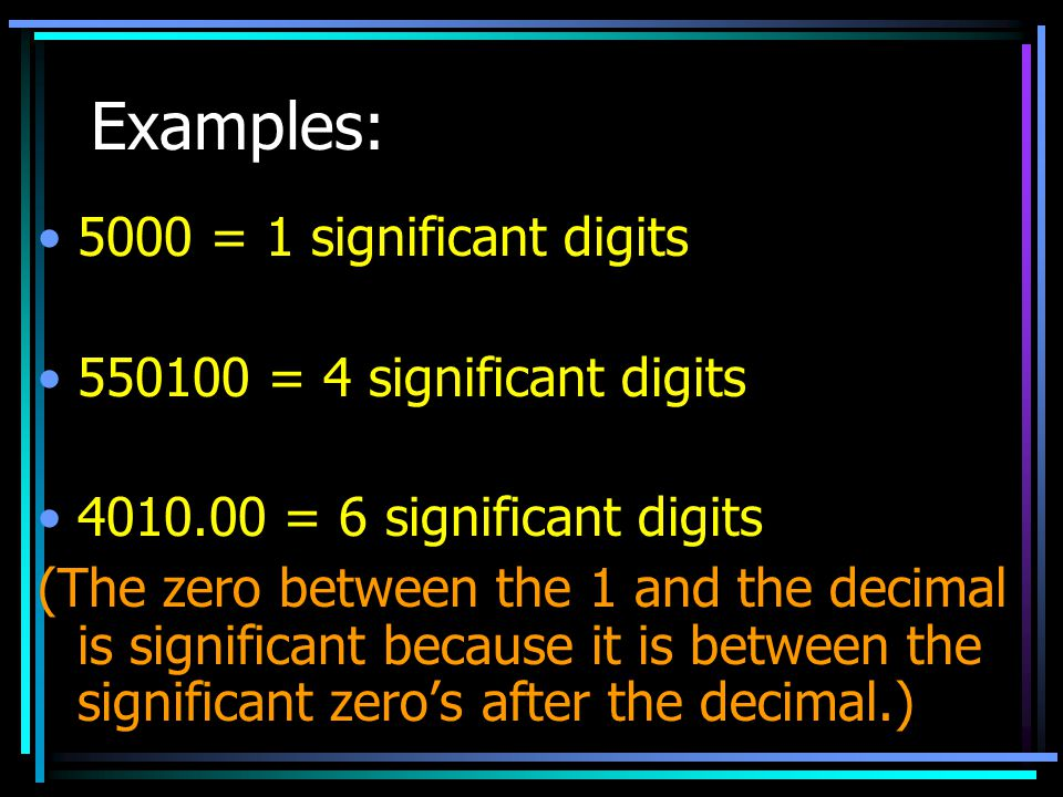 Examples: 5000 = 1 significant digits 550100 = 4 significant digits 4010.00 = 6 significant digits (The zero between the 1 and the decimal is signific