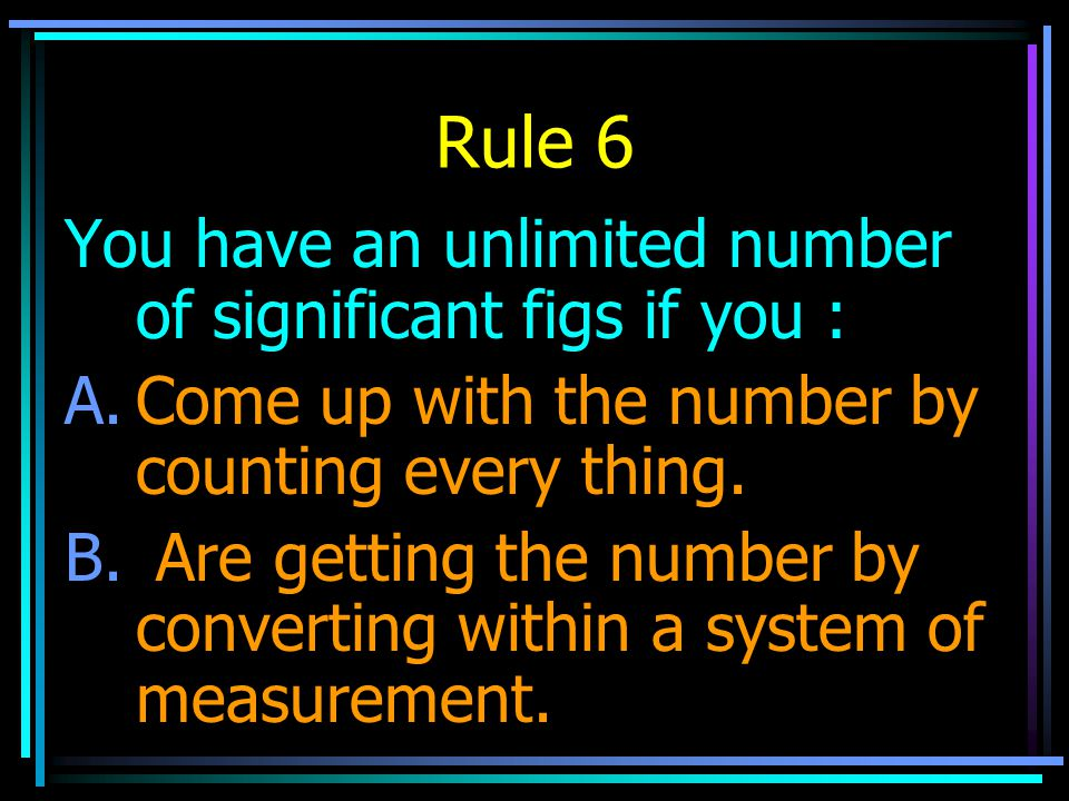 Rule 6 You have an unlimited number of significant figs if you : A.Come up with the number by counting every thing. B. Are getting the number by conve