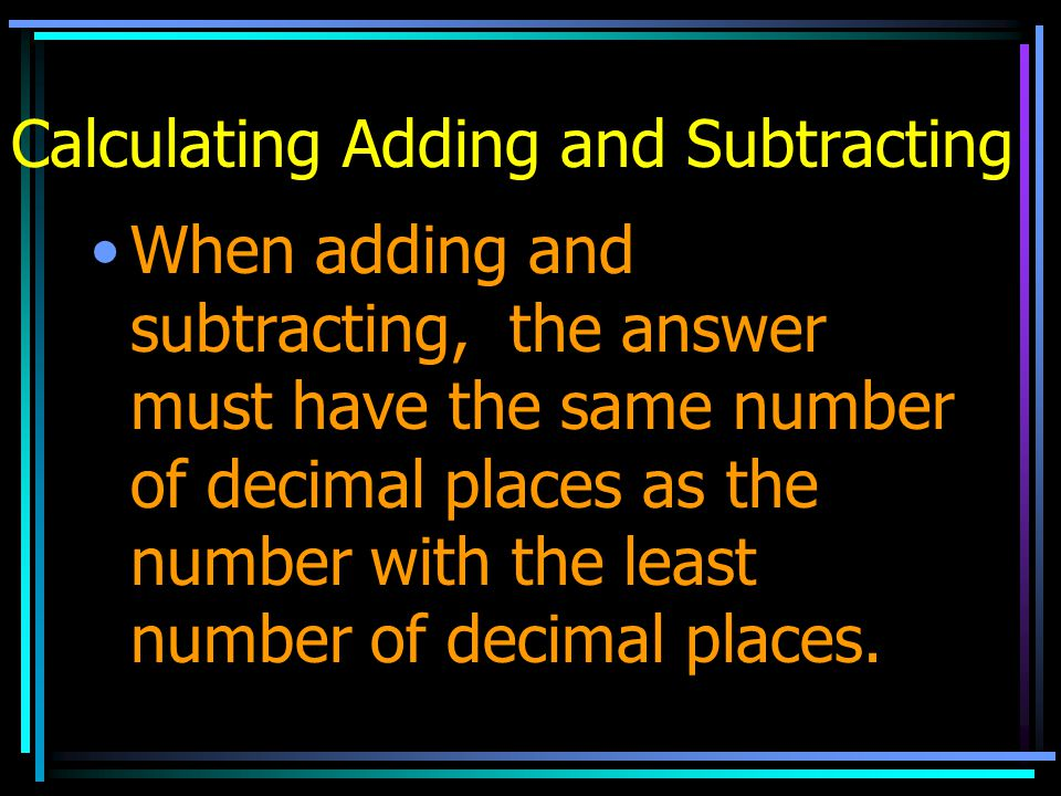 Calculating Adding and Subtracting When adding and subtracting, the answer must have the same number of decimal places as the number with the least nu