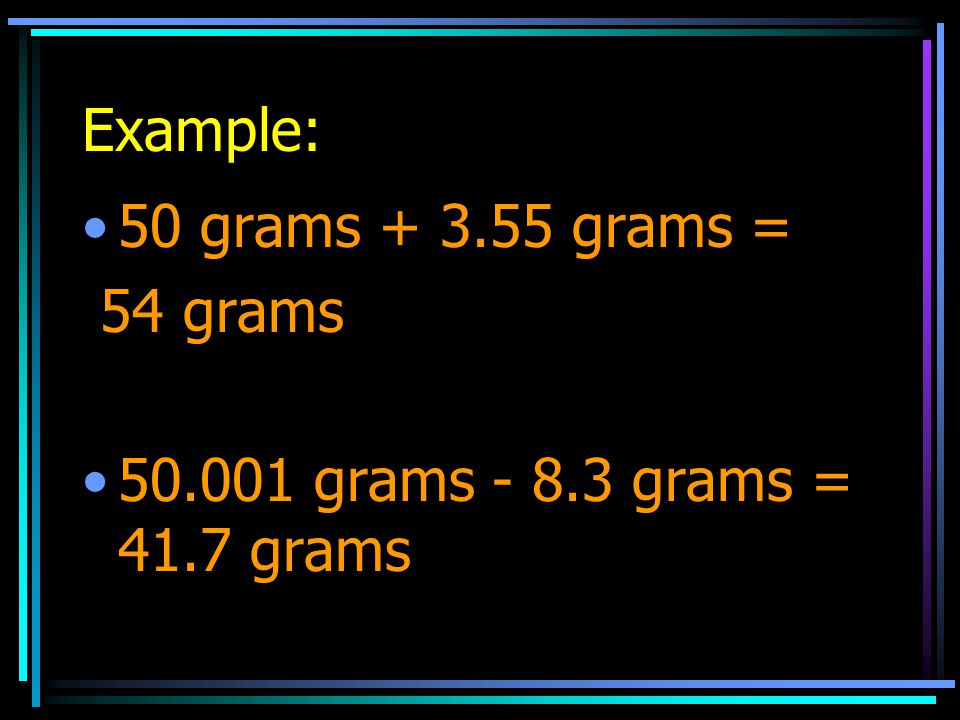 Example: 50 grams + 3.55 grams = 54 grams 50.001 grams - 8.3 grams = 41.7 grams