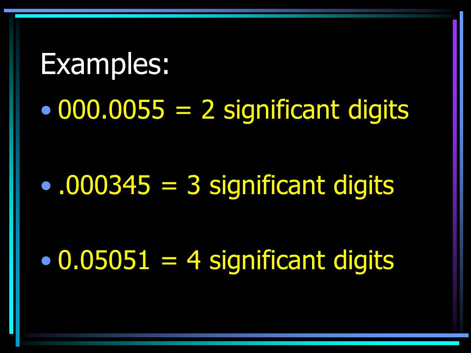 Examples: 000.0055 = 2 significant digits.000345 = 3 significant digits 0.05051 = 4 significant digits