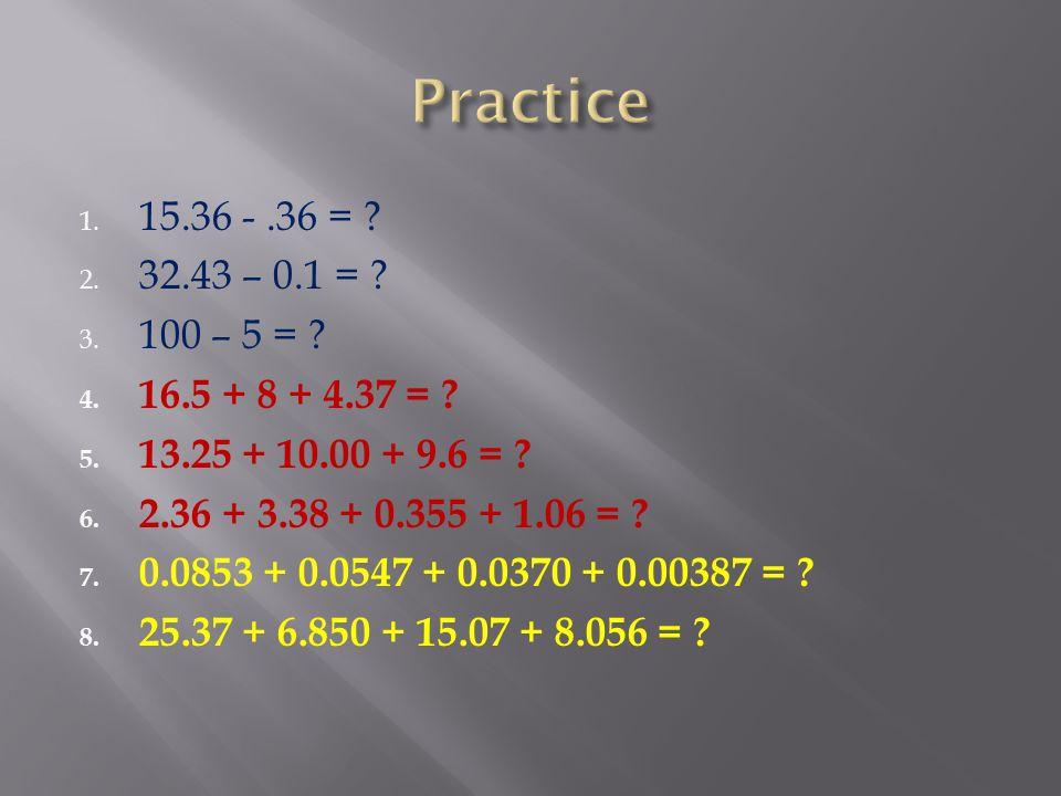 1. 15.36 -.36 = ? 2. 32.43 – 0.1 = ? 3. 100 – 5 = ? 4. 16.5 + 8 + 4.37 = ? 5. 13.25 + 10.00 + 9.6 = ? 6. 2.36 + 3.38 + 0.355 + 1.06 = ? 7. 0.0853 + 0.