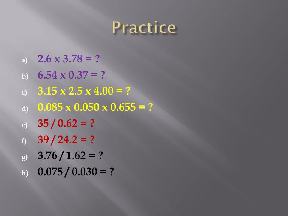 a) 2.6 x 3.78 = ? b) 6.54 x 0.37 = ? c) 3.15 x 2.5 x 4.00 = ? d) 0.085 x 0.050 x 0.655 = ? e) 35 / 0.62 = ? f) 39 / 24.2 = ? g) 3.76 / 1.62 = ? h) 0.0