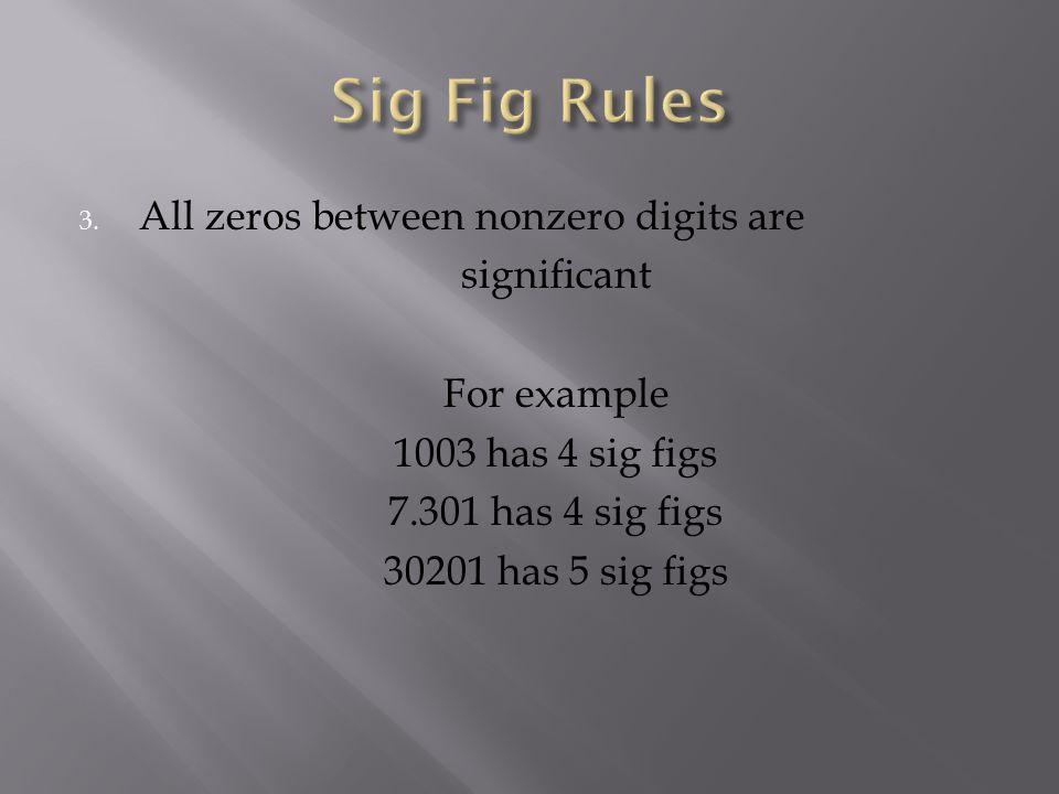 3. All zeros between nonzero digits are significant For example 1003 has 4 sig figs 7.301 has 4 sig figs 30201 has 5 sig figs