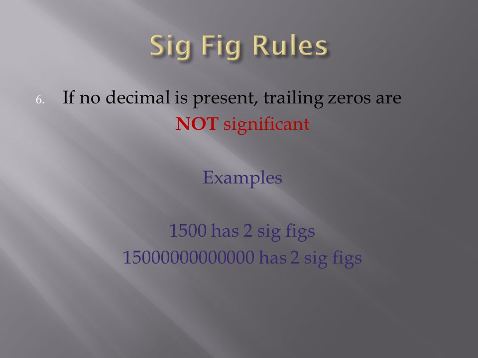 6. If no decimal is present, trailing zeros are NOT significant Examples 1500 has 2 sig figs 15000000000000 has 2 sig figs